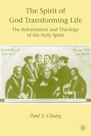The Spirit of God Transforming Life: The Reformation and Theology of the Holy Spirit