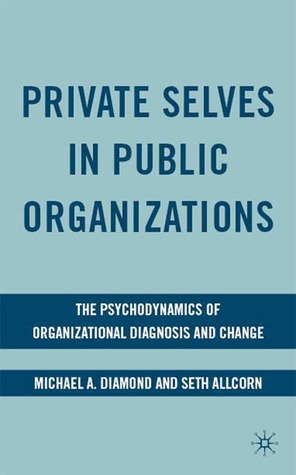 private-selves-in-public-organizations-the-psychodynamics-of-organizational-diagnosis-and-change
