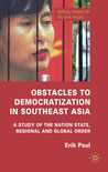 Obstacles to Democratization in Southeast Asia: A Study of the Nation State, Regional and Global Order