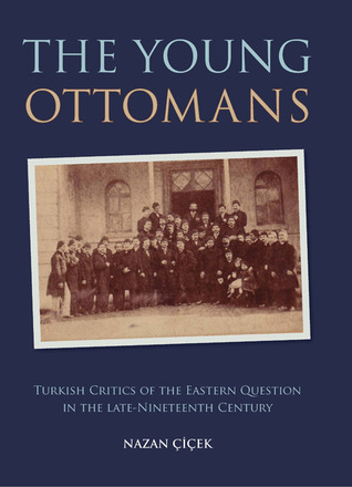 The Young Ottomans: Turkish Critics of the Eastern Question in the Late Nineteenth Century