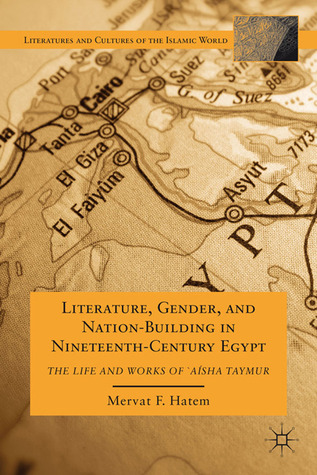 Literature, Gender, and Nation-Building in Nineteenth-Century Egypt: The Life and Works of`A'isha Taymur