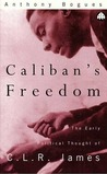Caliban's Freedom: The Early Political Thought of C.L.R. James