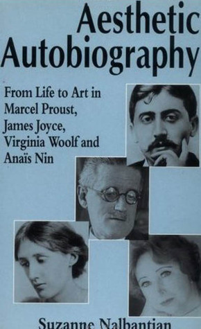 Aesthetic Autobiography: From Life to Art in the Marcel Proust, James Joyce, Virginia Woolf and Anais Nin