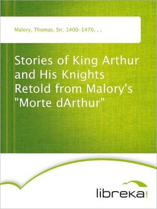 "Stories of King Arthur and His Knights Retold from Malory's ""Morte dArthur"""