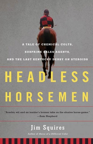 Headless Horsemen: A Tale of Chemical Colts, Subprime Sales Agents, and the Last Kentucky Derby on Steroids