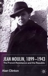 Jean Moulin, 1899-1943: The French Resistance and the Republic