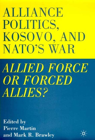 Alliance Politics, Kosovo, and NATO's War: Allied Force or Forced Allies?