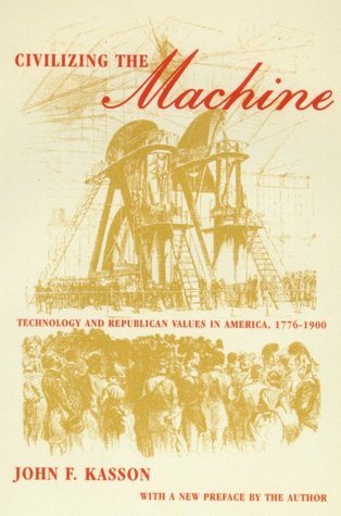 Civilizing the Machine: Technology and Republican Values in America, 1776-1900