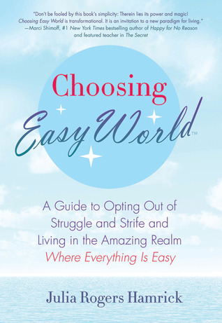 Choosing Easy World: A Guide to Opting Out of Struggle and Strife and Living in the Amazing Realm Where Everything is Easy