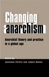 Changing Anarchism: Anarchist Theory and Practice in a Global Age
