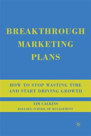 Ebook Breakthrough Marketing Plans: How to Stop Wasting Time and Start Driving Growth by Tim Calkins PDF!