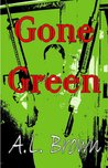 Gone Green by A.L.   Brown