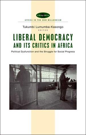 Liberal Democracy and Its Critics in Africa: Political Dysfunction and the Struggle for Social Progress