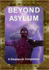 Beyond the Asylum: A steampunk compilation