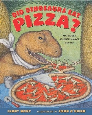 Did Dinosaurs Eat Pizza? Mysteries Science Hasn't Solved by Lenny Hort