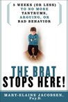 The Brat Stops Here!: 5 Weeks (or Less) to No More Tantrums, Arguing, or Bad Behavior