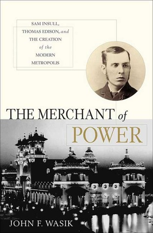 The Merchant of Power: Sam Insull, Thomas Edison, and the Creation of the Modern Metropolis