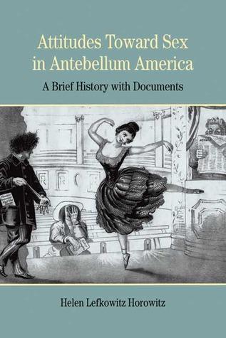 Attitudes Toward Sex in Antebellum America by Helen Lefkowitz Horowitz