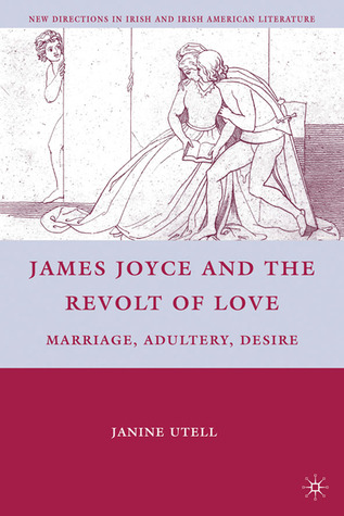 James Joyce and the Revolt of Love: Marriage, Adultery, Desire
