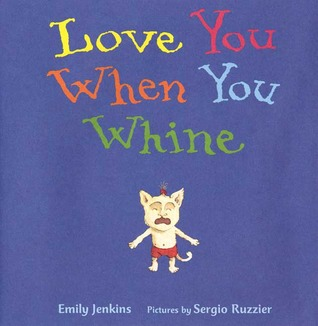 Love You When You Whine by Emily Jenkins