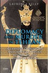 Diplomacy and Murder in Tehran: Alexander Griboyedov and Imperial Russia's Mission to the Shah of Persia