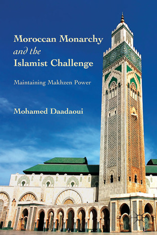 Moroccan Monarchy and the Islamist Challenge: Maintaining Makhzen Power