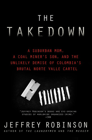 The Takedown: A Suburban Mom, A Coal Miner's Son and the Unlikely Demise of Colombia's Brutal Norte Valle Cartel