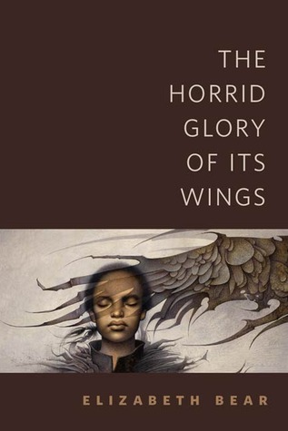 The Horrid Glory of Its Wings by Elizabeth Bear