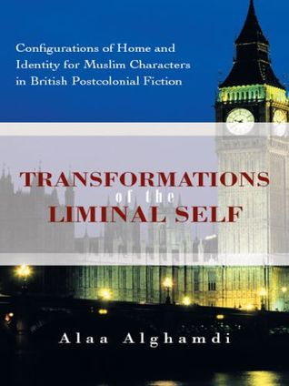 Transformations of the Liminal Self: Configurations of Home and Identity for Muslim Characters in British Postcolonial Fiction