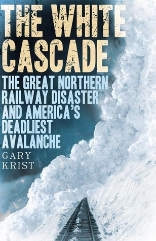 The White Cascade: The Great Northern Railway Disaster and America's Deadliest Avalanche