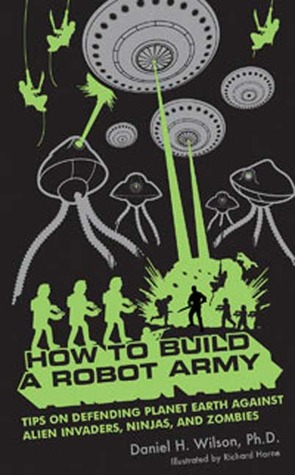 How to Build a Robot Army: Tips on Defending Planet Earth Against Alien Invaders, Ninjas, and Zombies