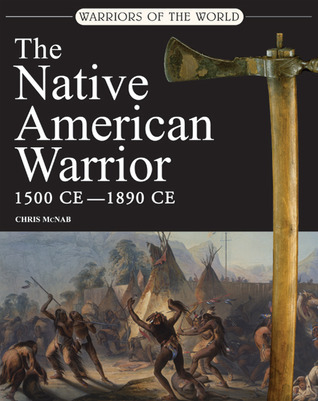 Warriors of the World: The Native American Warrior: 1500 CE - 1890 CE
