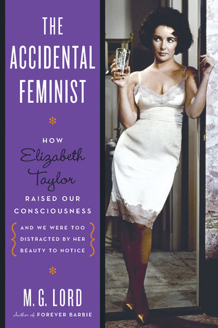 The accidental feminist: how elizabeth taylor raised our consciousness and we were too distracted by her beauty to notice by M.G. Lord