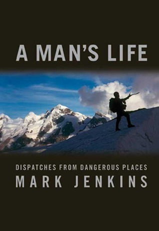A Man's Life: Dispatches from Dangerous Places