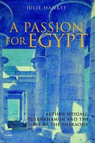 A Passion for Egypt: Arthur Weigall, Tutankhamun and the 'Curse of the Pharaohs'