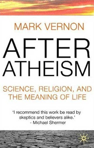 After atheism: science, religion and the meaning of life by Mark Vernon