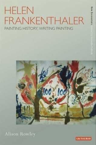 Helen Frankenthaler: Painting History, Writing Painting (New Encounters: Arts, Cultures, Concepts): Painting History, Writing Painting