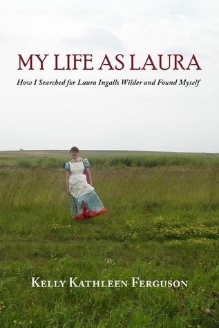 Ebook My Life as Laura: How I Searched for Laura Ingalls Wilder and Found Myself by Kelly Kathleen Ferguson TXT!