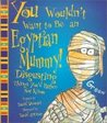 You Wouldn't Want to Be an Egyptian Mummy!: Disgusting Things You'd Rather Not Know