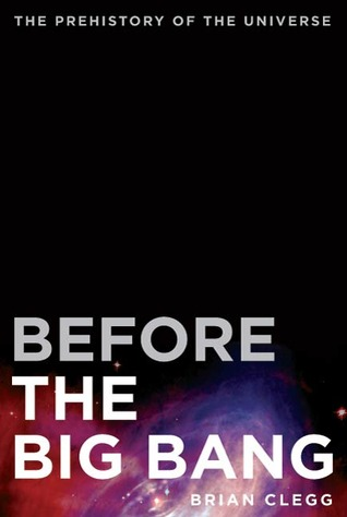 Before the big bang: the prehistory of our universe by Brian Clegg