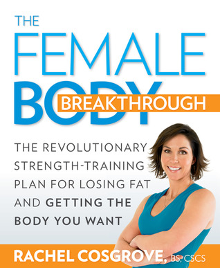 The female body breakthrough: the revolutionary strength-training plan for losing fat and getting the body you want by Rachel Cosgrove