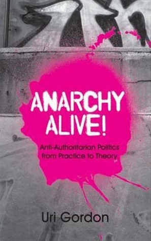 Anarchy Alive!: Anti-Authoritarian Politics From Practice to Theory