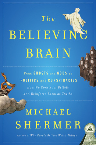 The Believing Brain: From Ghosts and Gods to Politics and Conspiracies How We Construct Beliefs and Reinforce Them as Truths