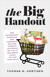 The Big Handout: How Government Subsidies and Corporate Welfare Corrupt the World We Live In and Wreak Havoc on Our Food Bills