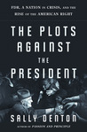 The Plots Against the President: FDR, A Nation in Crisis, and the Rise of the American Right