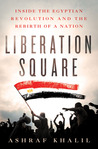Liberation Square: Inside the Egyptian Revolution and the Rebirth of a Nation