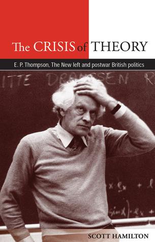 The Crisis of Theory: E. P. Thompson, the New Left and Postwar British Politics