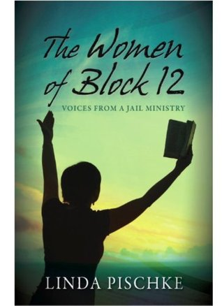 The Women Of Block 12voices From A Jail Ministry by Linda Pischke