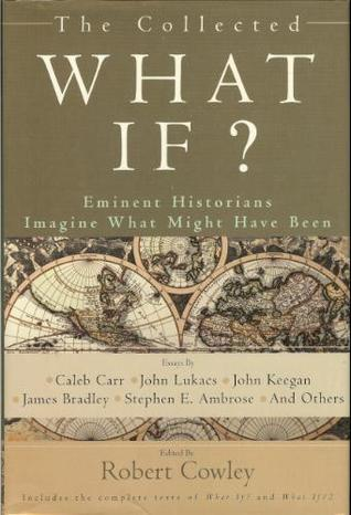 The Collected What If? Eminent Historians Imagine What Might Have Been(What If 1-2)