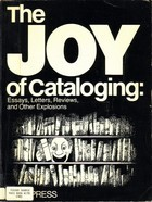 The Joy of Cataloging: Essays, Letters, Reviews and Other Explosions